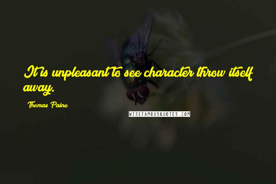 Thomas Paine quotes: It is unpleasant to see character throw itself away.
