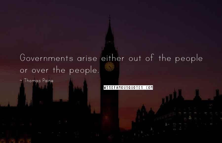 Thomas Paine quotes: Governments arise either out of the people or over the people.