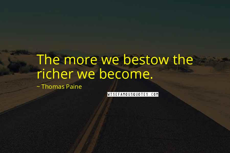 Thomas Paine quotes: The more we bestow the richer we become.