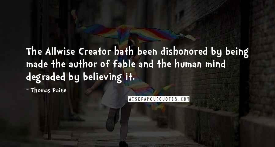 Thomas Paine quotes: The Allwise Creator hath been dishonored by being made the author of fable and the human mind degraded by believing it.