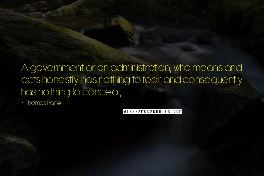 Thomas Paine quotes: A government or an administration, who means and acts honestly, has nothing to fear, and consequently has nothing to conceal;