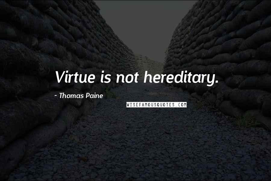 Thomas Paine quotes: Virtue is not hereditary.
