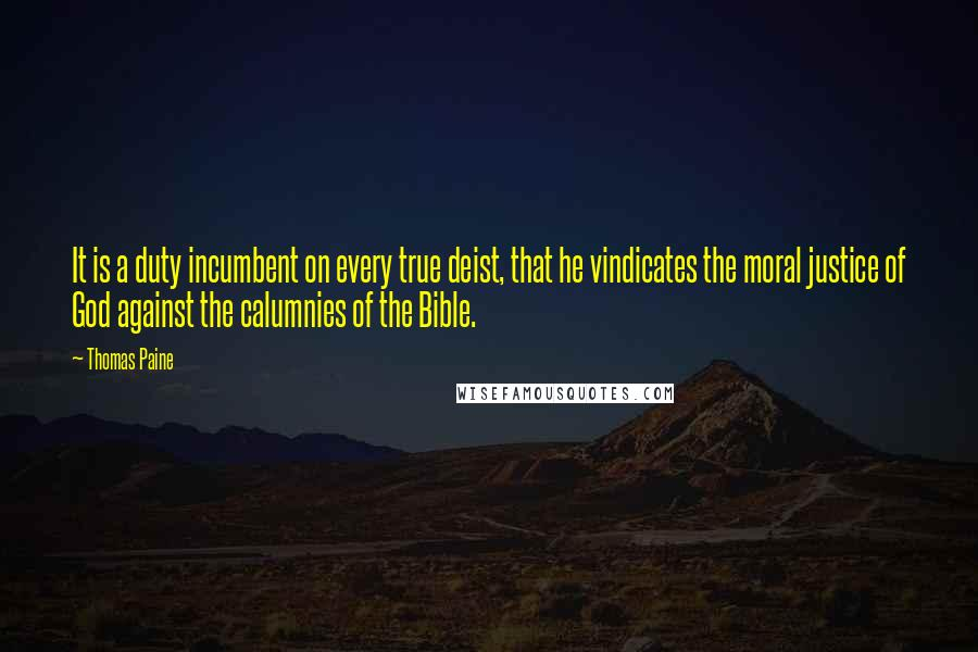 Thomas Paine quotes: It is a duty incumbent on every true deist, that he vindicates the moral justice of God against the calumnies of the Bible.