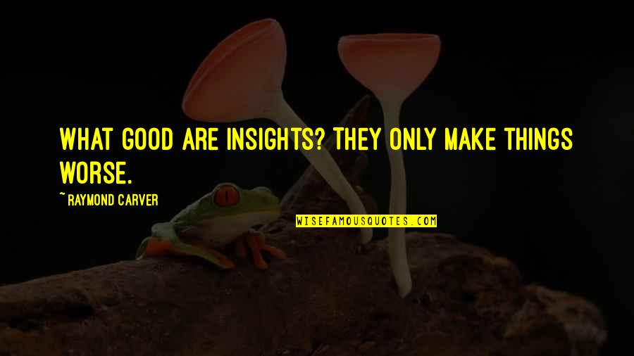 Thomas Parnell Quotes By Raymond Carver: What good are insights? They only make things