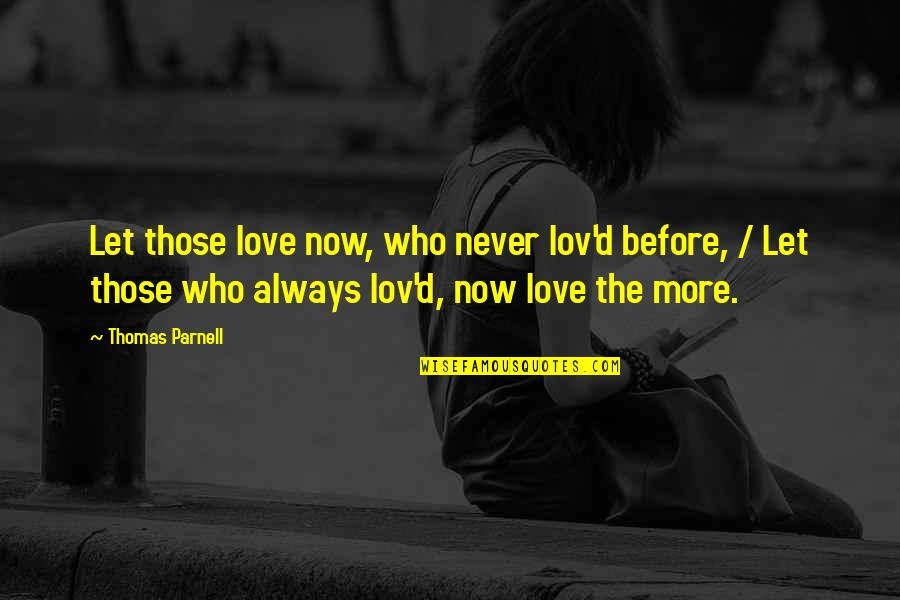 Thomas Parnell Quotes By Thomas Parnell: Let those love now, who never lov'd before,