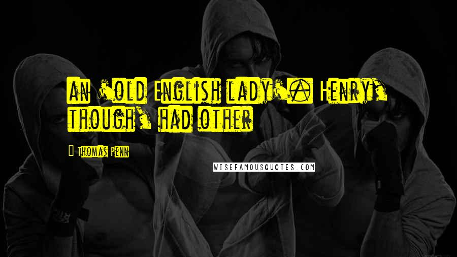 Thomas Penn quotes: an 'old English lady'. Henry, though, had other