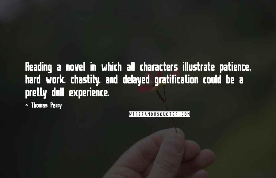 Thomas Perry quotes: Reading a novel in which all characters illustrate patience, hard work, chastity, and delayed gratification could be a pretty dull experience.