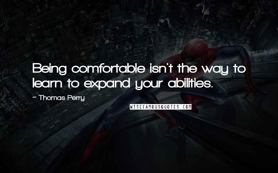 Thomas Perry quotes: Being comfortable isn't the way to learn to expand your abilities.