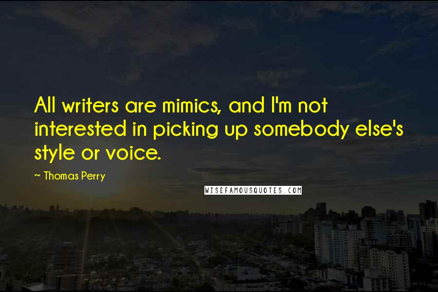 Thomas Perry quotes: All writers are mimics, and I'm not interested in picking up somebody else's style or voice.