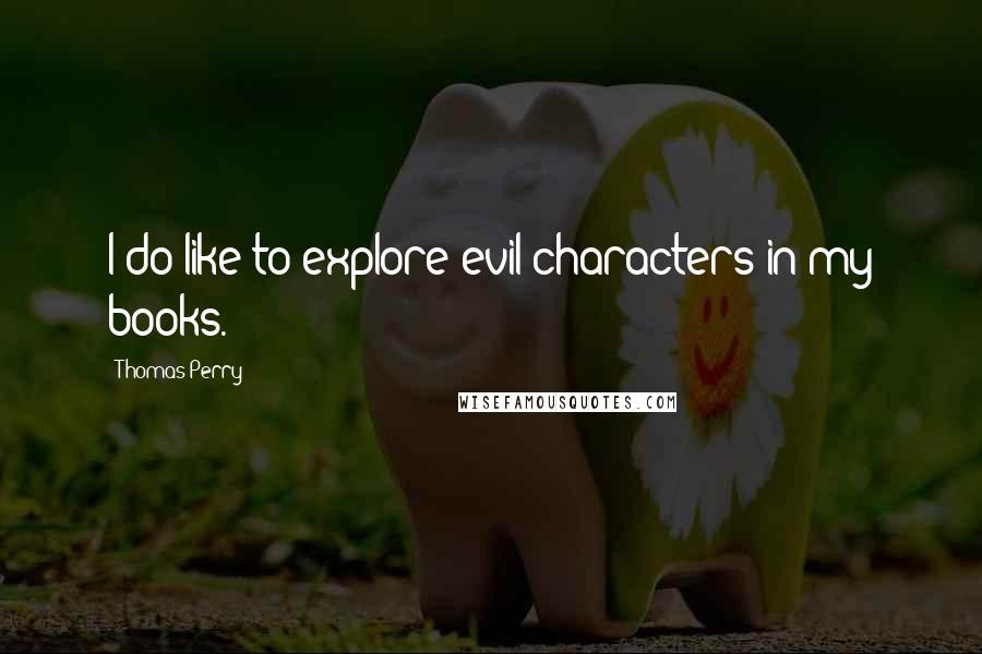 Thomas Perry quotes: I do like to explore evil characters in my books.