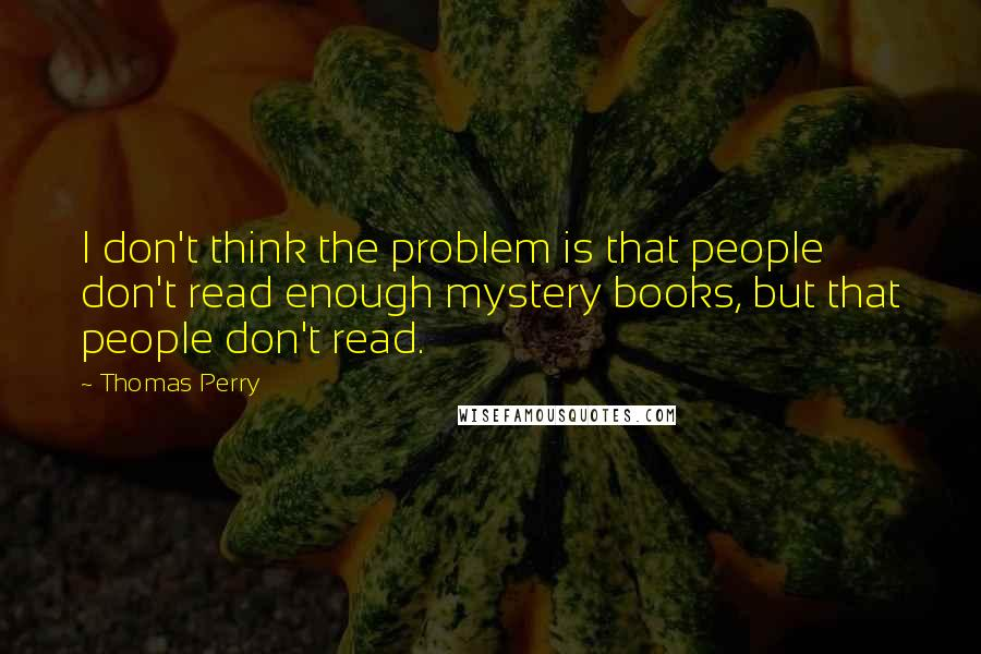 Thomas Perry quotes: I don't think the problem is that people don't read enough mystery books, but that people don't read.