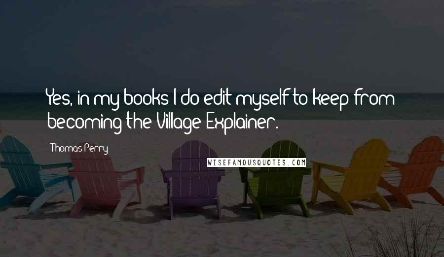 Thomas Perry quotes: Yes, in my books I do edit myself to keep from becoming the Village Explainer.