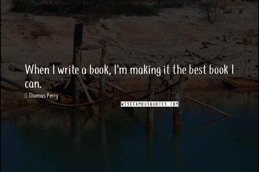 Thomas Perry quotes: When I write a book, I'm making it the best book I can.