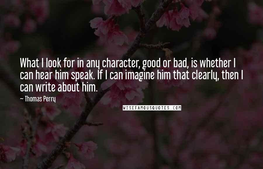 Thomas Perry quotes: What I look for in any character, good or bad, is whether I can hear him speak. If I can imagine him that clearly, then I can write about him.
