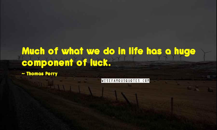 Thomas Perry quotes: Much of what we do in life has a huge component of luck.