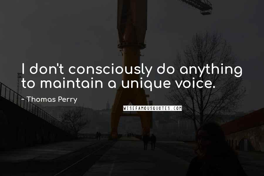 Thomas Perry quotes: I don't consciously do anything to maintain a unique voice.