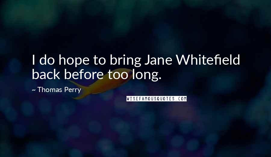 Thomas Perry quotes: I do hope to bring Jane Whitefield back before too long.