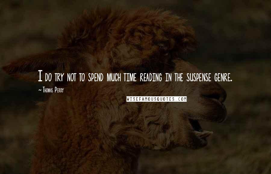 Thomas Perry quotes: I do try not to spend much time reading in the suspense genre.