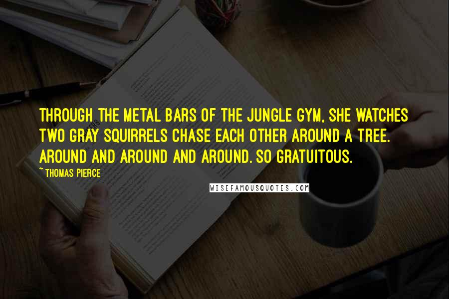 Thomas Pierce quotes: Through the metal bars of the jungle gym, she watches two gray squirrels chase each other around a tree. Around and around and around. So gratuitous.