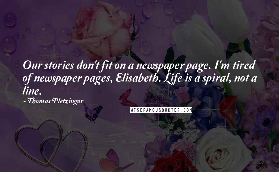 Thomas Pletzinger quotes: Our stories don't fit on a newspaper page. I'm tired of newspaper pages, Elisabeth. Life is a spiral, not a line.