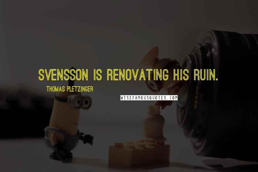 Thomas Pletzinger quotes: Svensson is renovating his ruin.