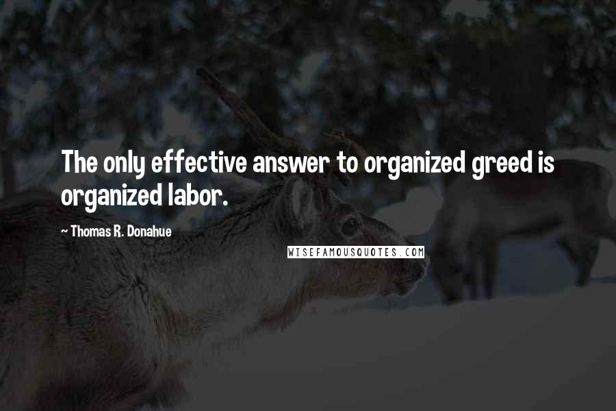 Thomas R. Donahue quotes: The only effective answer to organized greed is organized labor.