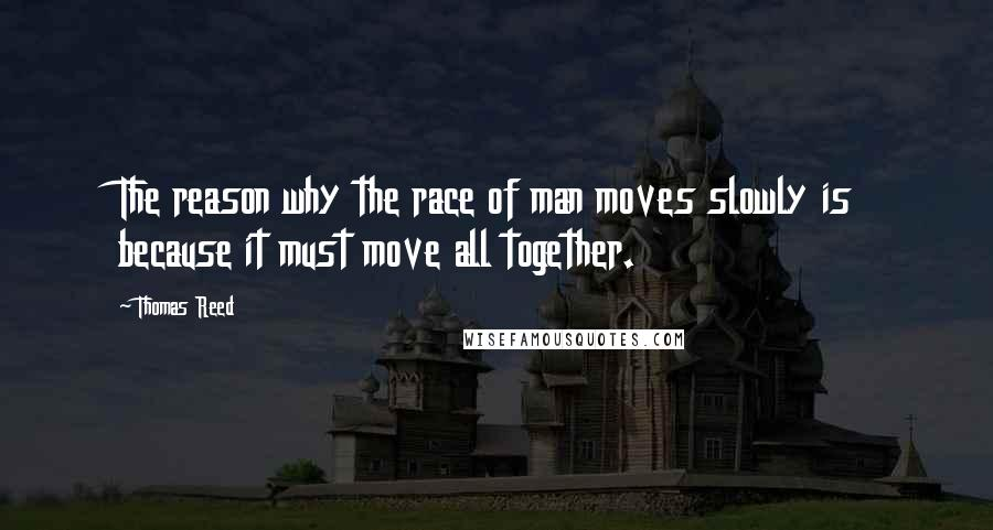 Thomas Reed quotes: The reason why the race of man moves slowly is because it must move all together.