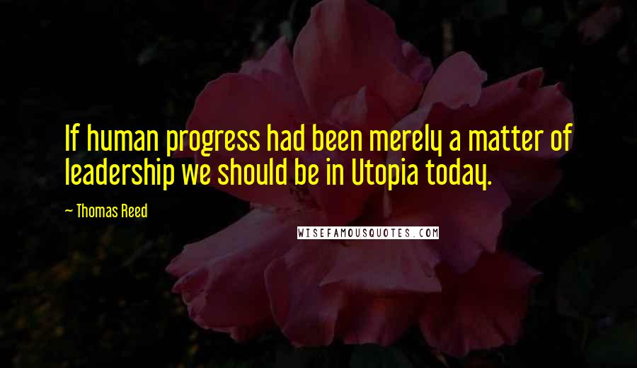 Thomas Reed quotes: If human progress had been merely a matter of leadership we should be in Utopia today.