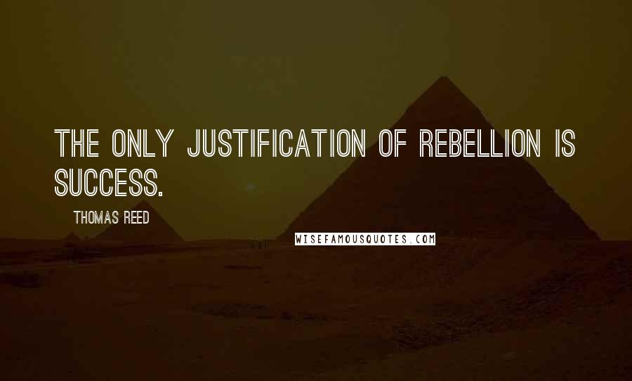 Thomas Reed quotes: The only justification of rebellion is success.