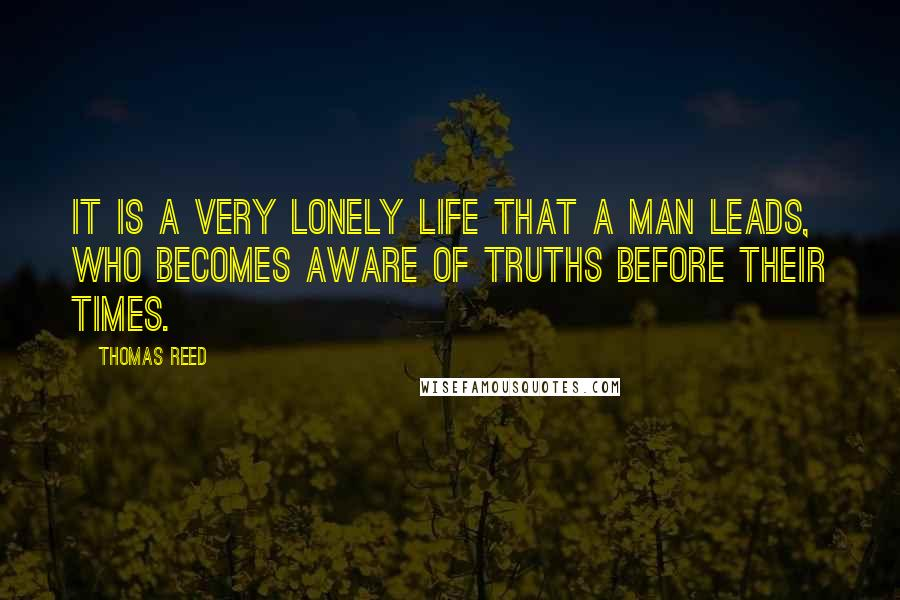 Thomas Reed quotes: It is a very lonely life that a man leads, who becomes aware of truths before their times.