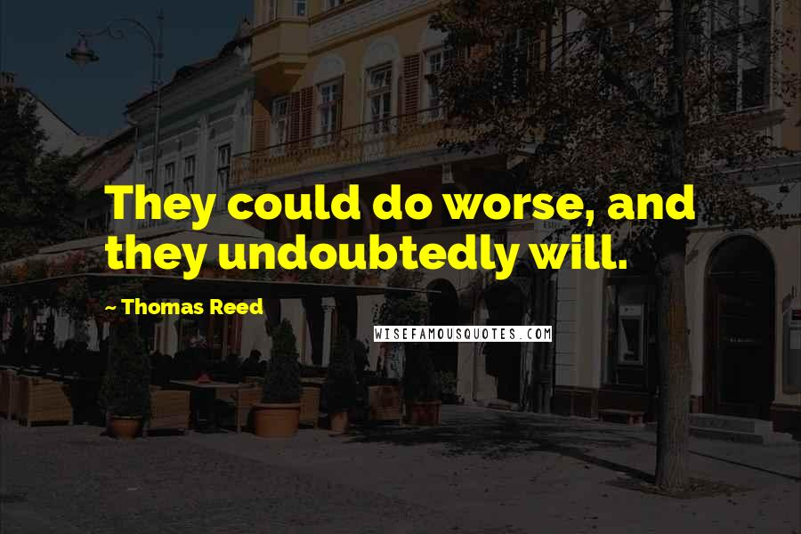 Thomas Reed quotes: They could do worse, and they undoubtedly will.