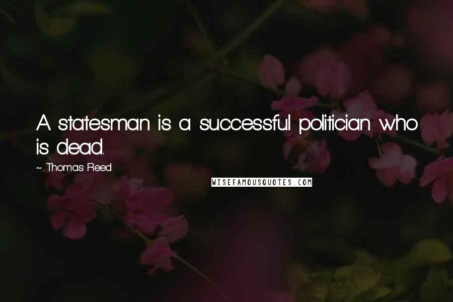 Thomas Reed quotes: A statesman is a successful politician who is dead.