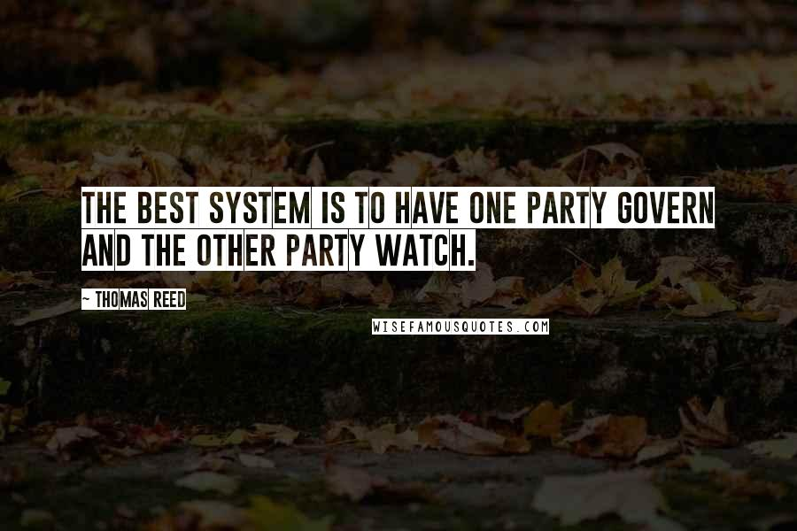 Thomas Reed quotes: The best system is to have one party govern and the other party watch.