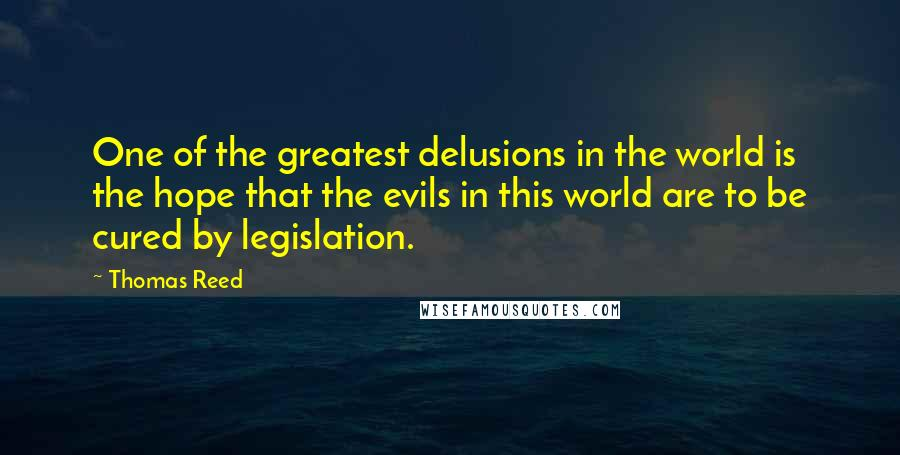 Thomas Reed quotes: One of the greatest delusions in the world is the hope that the evils in this world are to be cured by legislation.