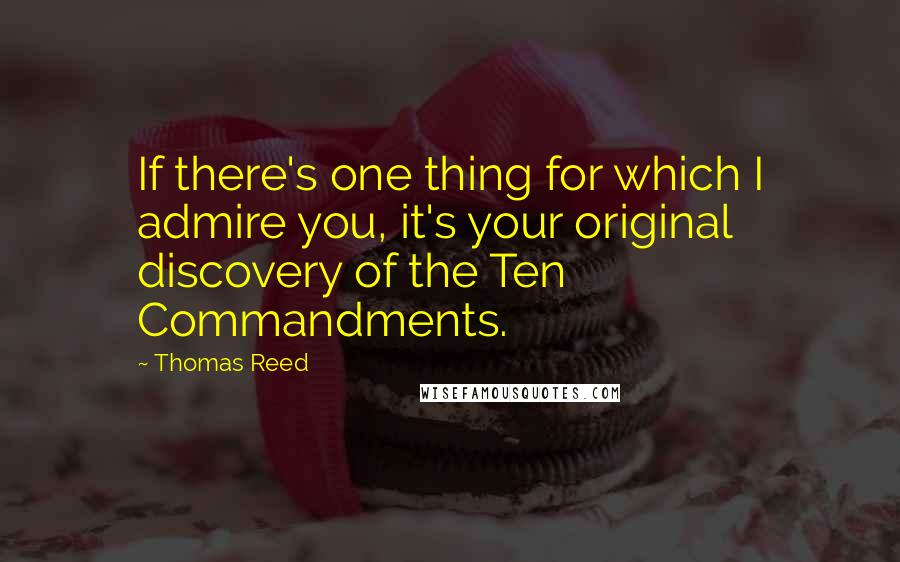 Thomas Reed quotes: If there's one thing for which I admire you, it's your original discovery of the Ten Commandments.
