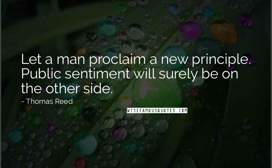 Thomas Reed quotes: Let a man proclaim a new principle. Public sentiment will surely be on the other side.