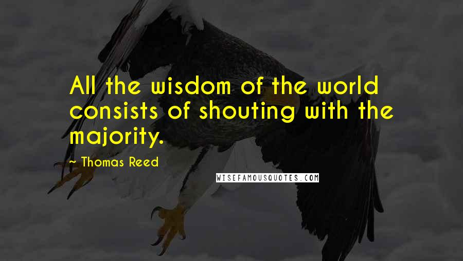 Thomas Reed quotes: All the wisdom of the world consists of shouting with the majority.