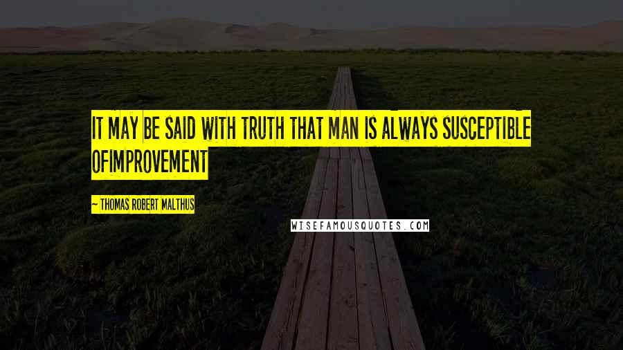 Thomas Robert Malthus quotes: It may be said with truth that man is always susceptible ofimprovement