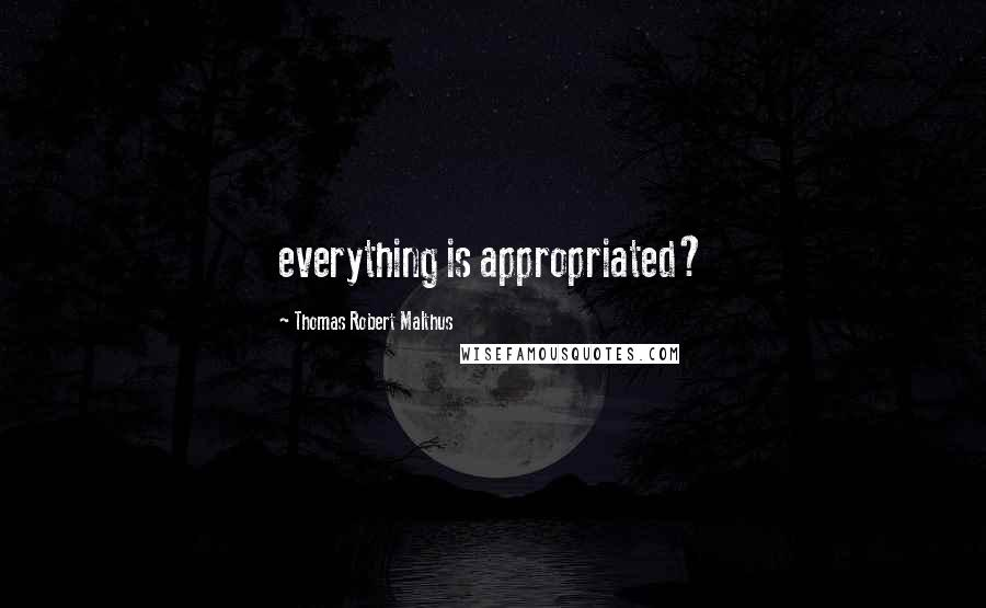Thomas Robert Malthus quotes: everything is appropriated?
