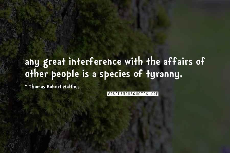 Thomas Robert Malthus quotes: any great interference with the affairs of other people is a species of tyranny,