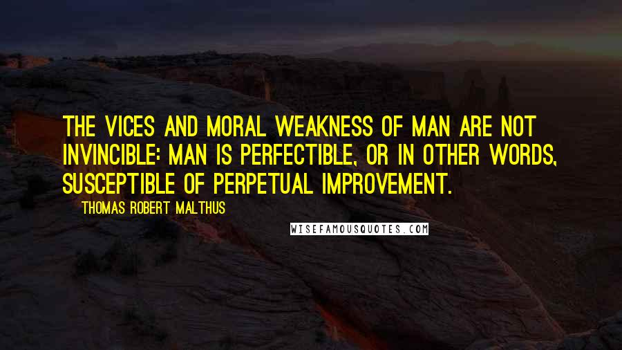 Thomas Robert Malthus quotes: The vices and moral weakness of man are not invincible: Man is perfectible, or in other words, susceptible of perpetual improvement.