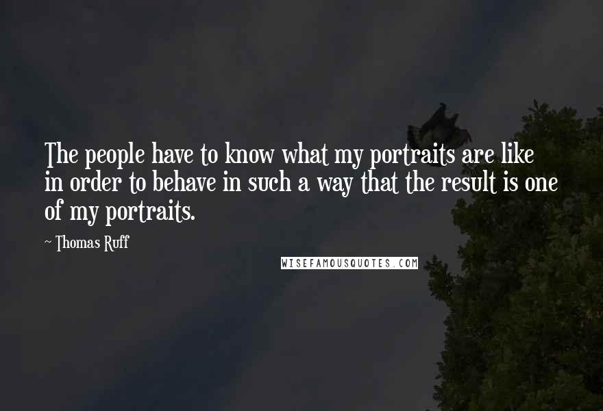 Thomas Ruff quotes: The people have to know what my portraits are like in order to behave in such a way that the result is one of my portraits.