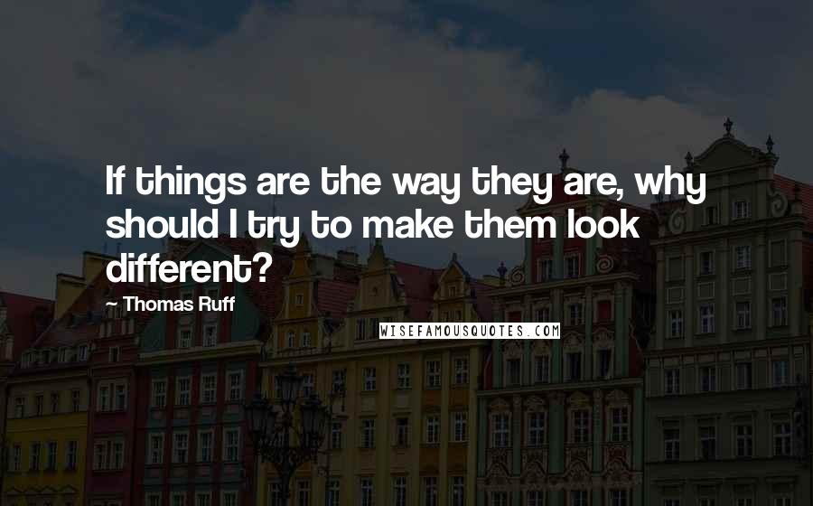 Thomas Ruff quotes: If things are the way they are, why should I try to make them look different?