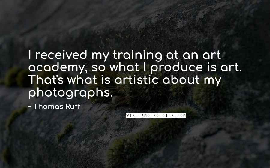 Thomas Ruff quotes: I received my training at an art academy, so what I produce is art. That's what is artistic about my photographs.
