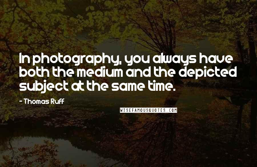 Thomas Ruff quotes: In photography, you always have both the medium and the depicted subject at the same time.