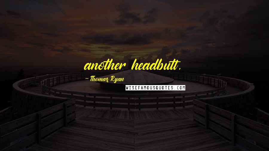 Thomas Ryan quotes: another headbutt,