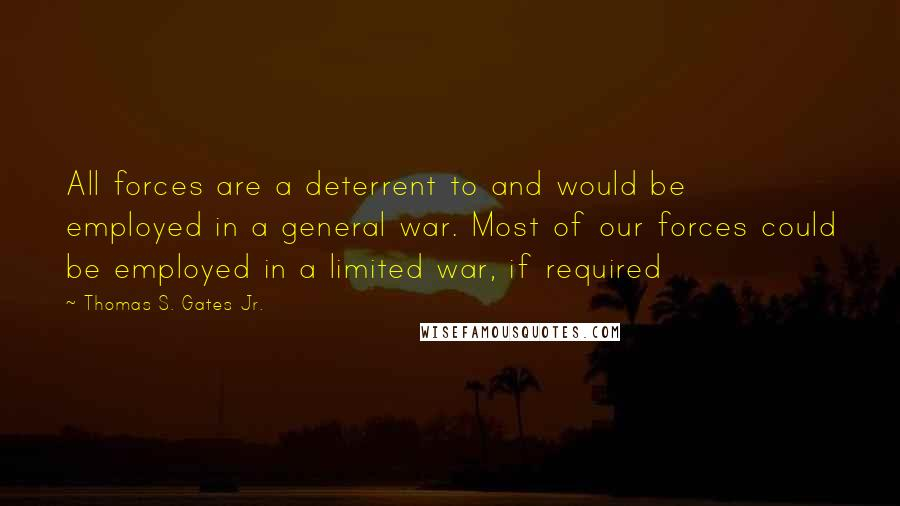 Thomas S. Gates Jr. quotes: All forces are a deterrent to and would be employed in a general war. Most of our forces could be employed in a limited war, if required