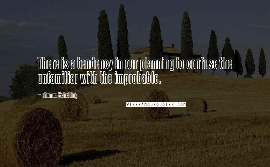 Thomas Schelling quotes: There is a tendency in our planning to confuse the unfamiliar with the improbable.