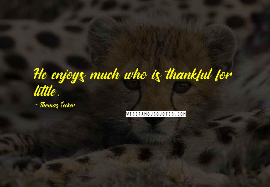 Thomas Secker quotes: He enjoys much who is thankful for little.