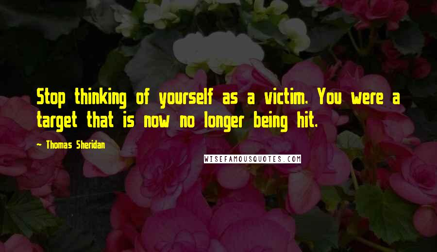 Thomas Sheridan quotes: Stop thinking of yourself as a victim. You were a target that is now no longer being hit.